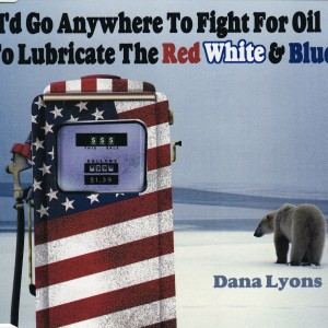 I'd Go Anywhere To Fight For Oil to Lubricate the Red, White & Blue